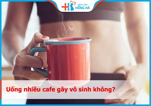 uống nhiều cafe gây vô sinh